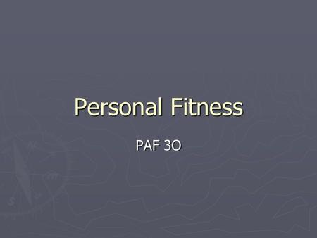 Personal Fitness PAF 3O. Personal Fitness ► Why are you taking this course? ► What do you hope to gain from participating in this course?