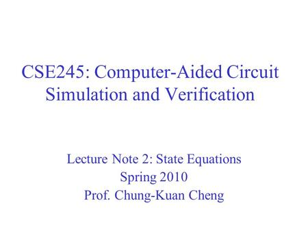 CSE245: Computer-Aided Circuit Simulation and Verification Lecture Note 2: State Equations Spring 2010 Prof. Chung-Kuan Cheng.