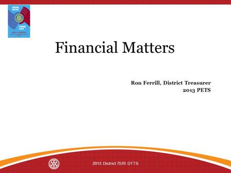 Financial Matters Ron Ferrill, District Treasurer 2013 PETS 2013 District 7570 DTTS.
