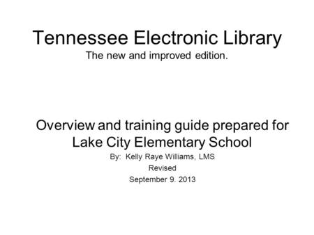 Tennessee Electronic Library The new and improved edition. Overview and training guide prepared for Lake City Elementary School By: Kelly Raye Williams,