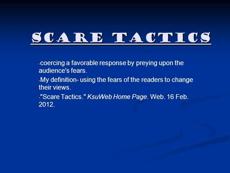 Scare Tactics - - coercing a favorable response by preying upon the audience's fears. - - My definition- using the fears of the readers to change their.