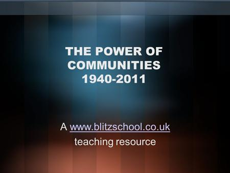 THE POWER OF COMMUNITIES 1940-2011 A www.blitzschool.co.ukwww.blitzschool.co.uk teaching resource.