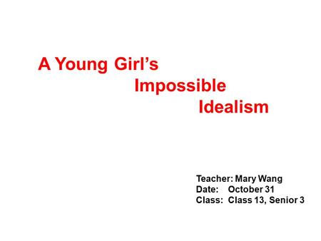 Teacher: Mary Wang Date:October 31 Class:Class 13, Senior 3 A Young Girl's Impossible Idealism.