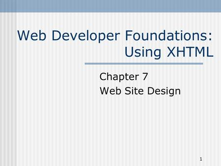 1 Web Developer Foundations: Using XHTML Chapter 7 Web Site Design.