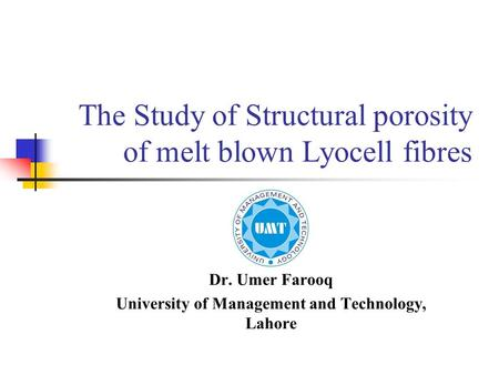 The Study of Structural porosity of melt blown Lyocell fibres Dr. Umer Farooq University of Management and Technology, Lahore.