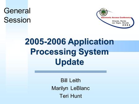 2005-2006 Application Processing System Update Bill Leith Marilyn LeBlanc Teri Hunt General Session.