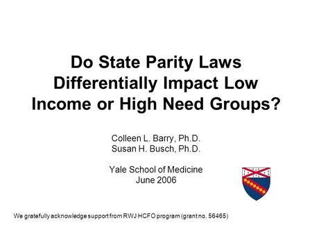 Do State Parity Laws Differentially Impact Low Income or High Need Groups? Colleen L. Barry, Ph.D. Susan H. Busch, Ph.D. Yale School of Medicine June 2006.