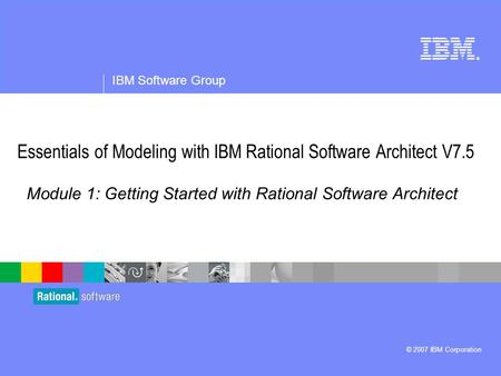 ® IBM Software Group © 2007 IBM Corporation Module 1: Getting Started with Rational Software Architect Essentials of Modeling with IBM Rational Software.