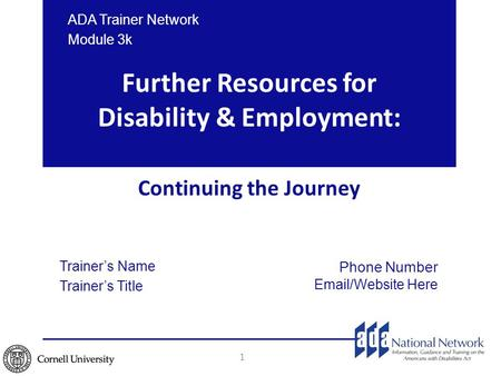 Trainer's Name Trainer's Title Further Resources for Disability & Employment: Continuing the Journey 1 Phone Number Email/Website Here ADA Trainer Network.