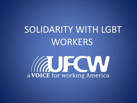 SOLIDARITY WITH LGBT WORKERS. Workshop goals/ objectives: Review the basic terminology and concepts related to LGBT worker solidarity Learn why and how.