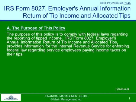 FINANCIAL MANAGEMENT GUIDE © Marin Management, Inc. 1 7300. Payroll Guide, 7345 IRS Form 8027, Employer's Annual Information Return of Tip Income and Allocated.