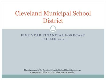 FIVE YEAR FINANCIAL FORECAST OCTOBER 2012 Cleveland Municipal School District The primary goal of the Cleveland Municipal School District is to become.