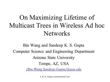 S. K. S. Gupta, Arizona State Univ On Maximizing Lifetime of Multicast Trees in Wireless Ad hoc Networks Bin Wang and Sandeep K. S. Gupta Computer Science.