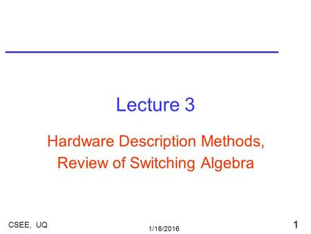 1/16/2016 1 CSEE, UQ Lecture 3 Hardware Description Methods, Review of Switching Algebra.