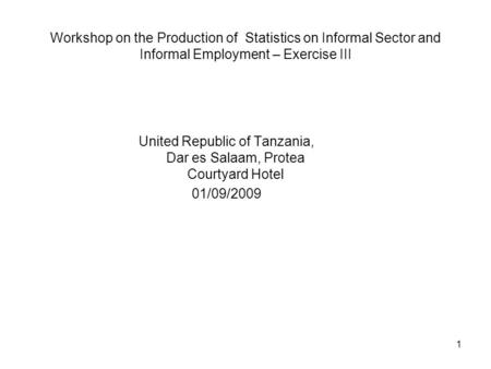 1 Workshop on the Production of Statistics on Informal Sector and Informal Employment – Exercise III United Republic of Tanzania, Dar es Salaam, Protea.