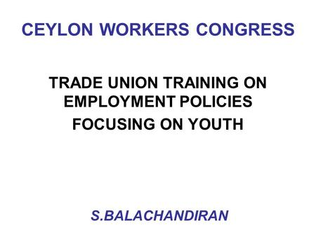 CEYLON WORKERS CONGRESS TRADE UNION TRAINING ON EMPLOYMENT POLICIES FOCUSING ON YOUTH S.BALACHANDIRAN.