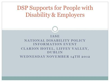 IASE NATIONAL DISABILITY POLICY INFORMATION EVENT CLARION HOTEL, LIFFEY VALLEY, DUBLIN WEDNESDAY NOVEMBER 14TH 2012 DSP Supports for People with Disability.