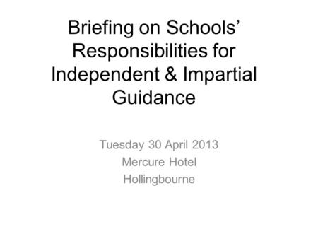 Briefing on Schools' Responsibilities for Independent & Impartial Guidance Tuesday 30 April 2013 Mercure Hotel Hollingbourne.