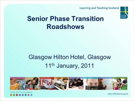 Senior Phase Transition Roadshows Glasgow Hilton Hotel, Glasgow 11 th January, 2011.