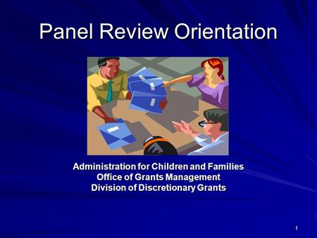 1 Panel Review Orientation Administration for Children and Families Office of Grants Management Division of Discretionary Grants.