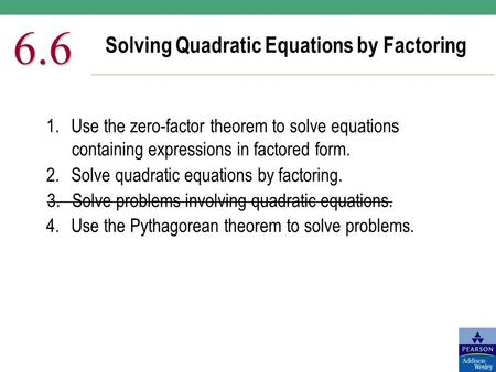 Solving Quadratic Equations by Factoring 6.6 1.Use the zero-factor theorem to solve equations containing expressions in factored form. 2.Solve quadratic.