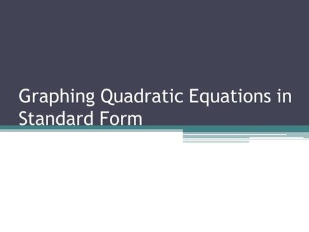 Graphing Quadratic Equations in Standard Form. What is Standard Form? The standard (vertex) form of a quadratic equation is y = a(x - h) 2 + k. The vertex.