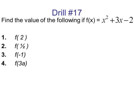 Drill #17 Find the value of the following if f(x) = 1. f( 2 ) 2. f( ½ ) 3.f(-1) 4.f(3a)