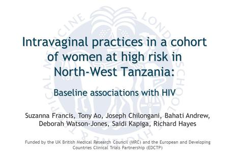 Intravaginal practices in a cohort of women at high risk in North-West Tanzania: Baseline associations with HIV Suzanna Francis, Tony Ao, Joseph Chilongani,