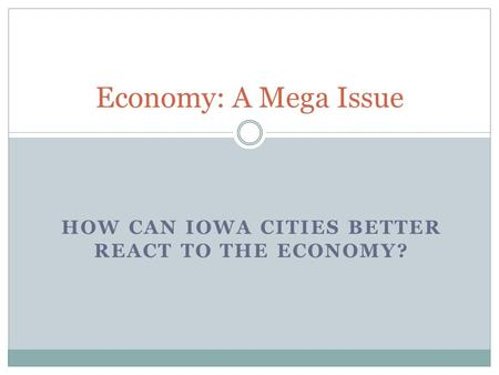 HOW CAN IOWA CITIES BETTER REACT TO THE ECONOMY? Economy: A Mega Issue.