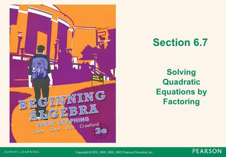 Copyright © 2012, 2009, 2005, 2002 Pearson Education, Inc. Section 6.7 Solving Quadratic Equations by Factoring.