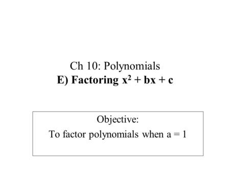 Ch 10: Polynomials E) Factoring x 2 + bx + c Objective: To factor polynomials when a = 1.