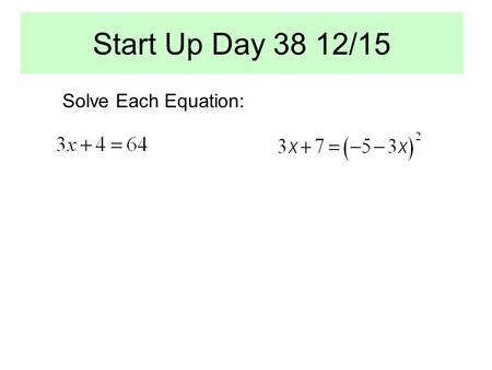 Start Up Day 38 12/15 Solve Each Equation:. OBJECTIVE: ESSENTIAL QUESTION: What is a Radical Equation? When you square each side of an equation, is the.