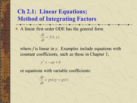 Ch 2.1: Linear Equations; Method of Integrating Factors A linear first order ODE has the general form where f is linear in y. Examples include equations.