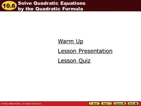 10.6 Warm Up Warm Up Lesson Quiz Lesson Quiz Lesson Presentation Lesson Presentation Solve Quadratic Equations by the Quadratic Formula.