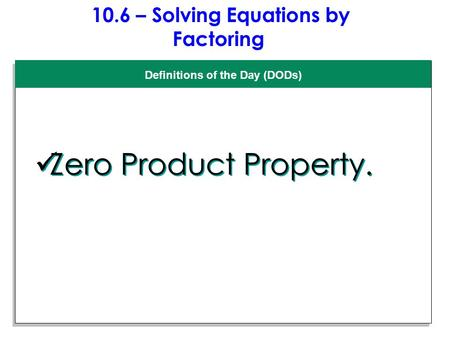 10.6 – Solving Equations by Factoring Definitions of the Day (DODs) Zero Product Property.