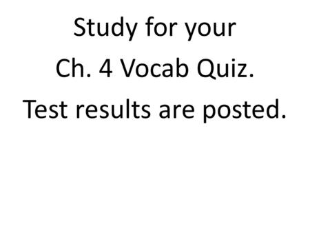 Study for your Ch. 4 Vocab Quiz. Test results are posted.