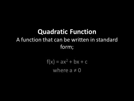 Quadratic Function A function that can be written in standard form; f(x) = ax 2 + bx + c where a ≠ 0.