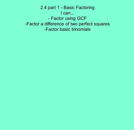 2.4 part 1 - Basic Factoring I can... - Factor using GCF -Factor a difference of two perfect squares -Factor basic trinomials.