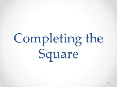 Completing the Square. Methods for Solving Quadratics Graphing Factoring Completing the Square Quadratic Formula.