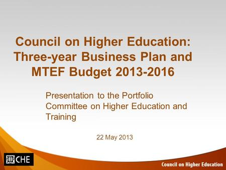 Council on Higher Education: Three-year Business Plan and MTEF Budget 2013-2016 Presentation to the Portfolio Committee on Higher Education and Training.