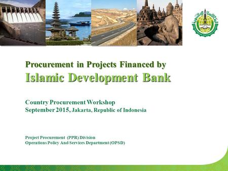 Procurement in Projects Financed by Islamic Development Bank Country Procurement Workshop September 2015, Jakarta, Republic of Indonesia Project Procurement.