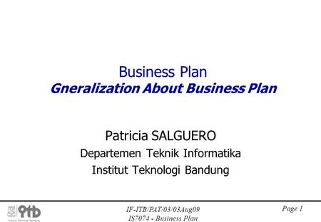 IF-ITB/PAT/03/03Aug09 IS7074 - Business Plan Page 1 Business Plan Gneralization About Business Plan Patricia SALGUERO Departemen Teknik Informatika Institut.