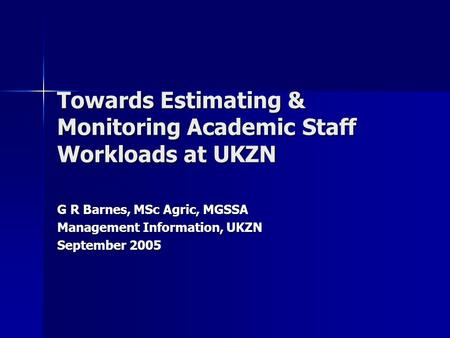 Towards Estimating & Monitoring Academic Staff Workloads at UKZN G R Barnes, MSc Agric, MGSSA Management Information, UKZN September 2005.