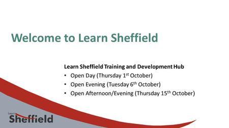 Welcome to Learn Sheffield Learn Sheffield Training and Development Hub Open Day (Thursday 1 st October) Open Evening (Tuesday 6 th October) Open Afternoon/Evening.