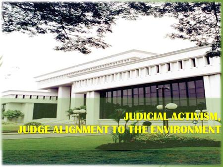 JUDICIAL ACTIVISM, JUDGE ALIGNMENT TO THE ENVIRONMENT.