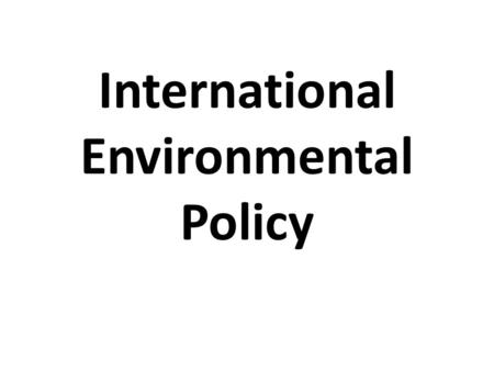 International Environmental Policy. Why are international environmental policies necessary? Many environmental issues involve more than one nation (transboundary.