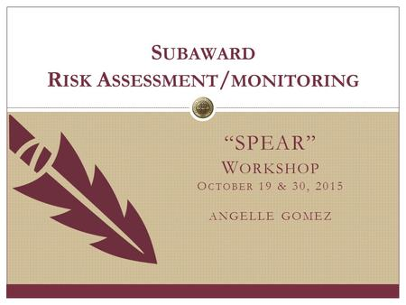 """SPEAR"" W ORKSHOP O CTOBER 19 & 30, 2015 ANGELLE GOMEZ S UBAWARD R ISK A SSESSMENT / MONITORING."