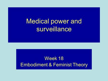 Medical power and surveillance Week 18 Embodiment & Feminist Theory.