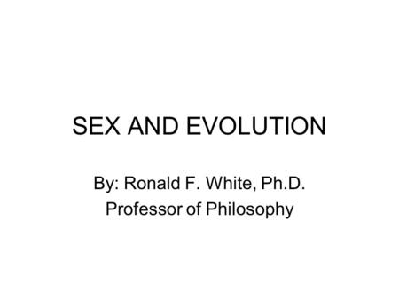 SEX AND EVOLUTION By: Ronald F. White, Ph.D. Professor of Philosophy.