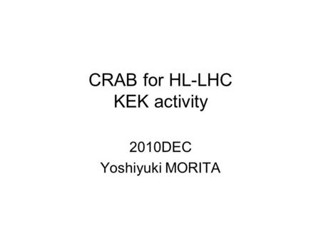 CRAB for HL-LHC KEK activity 2010DEC Yoshiyuki MORITA.